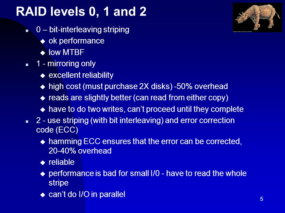 5 RAID levels 0, 1 and 2 n 0 – bit-interleaving striping u ok performance u low MTBF n 1 - mirroring only u excellent reliability u high cost (must purchase 2X disks) -50% overhead u reads are slightly better (can read from either copy) u have to do two writes, cant proceed until they complete n 2 - use striping (with bit interleaving) and error correction code (ECC) u hamming ECC ensures that the error can be corrected, 20-40% overhead u reliable u performance is bad for small I/0 - have to read the whole stripe u cant do I/O in parallel