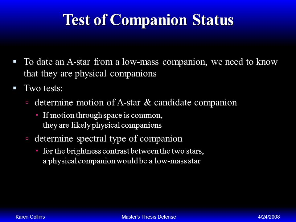Test of Companion Status To date an A-star from a low-mass companion, we need to know that they are physical companions Two tests: determine motion of A-star & candidate companion If motion through space is common, they are likely physical companions determine spectral type of companion for the brightness contrast between the two stars, a physical companion would be a low-mass star Karen CollinsMaster s Thesis Defense4/24/2008