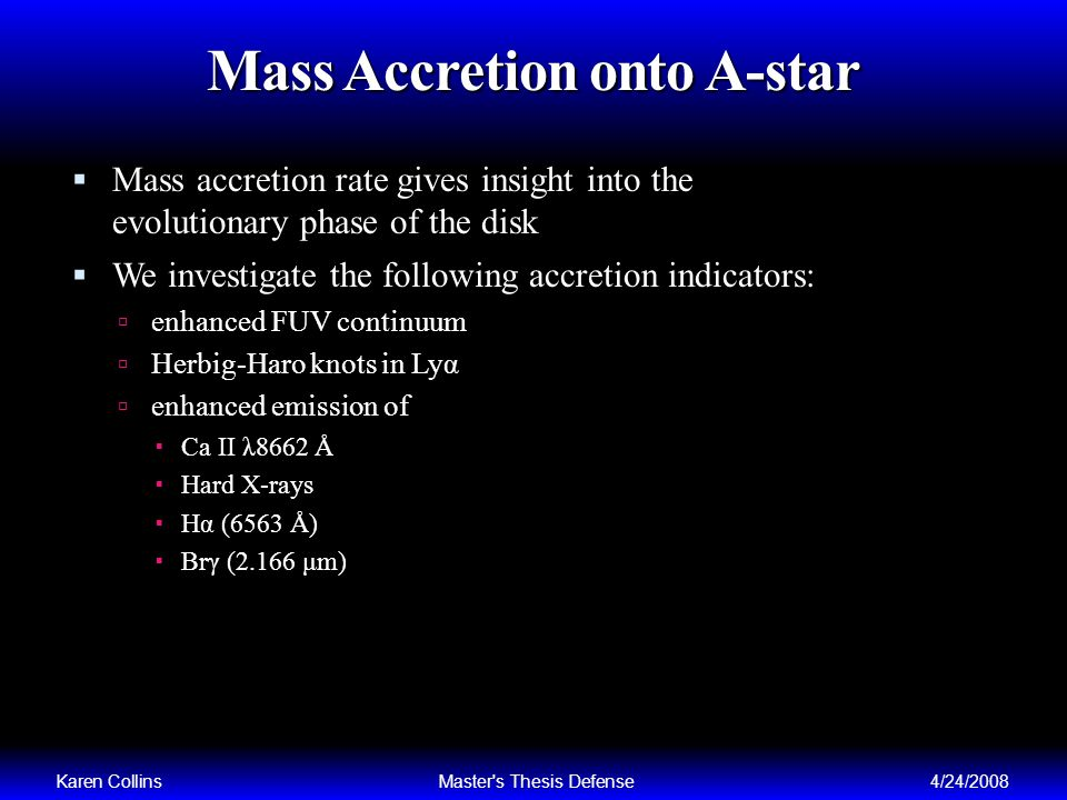 Mass Accretion onto A-star Mass accretion rate gives insight into the evolutionary phase of the disk We investigate the following accretion indicators: enhanced FUV continuum Herbig-Haro knots in Lyα enhanced emission of Ca II λ8662 Å Hard X-rays Hα (6563 Å) Brγ (2.166 μm) Karen CollinsMaster s Thesis Defense4/24/2008