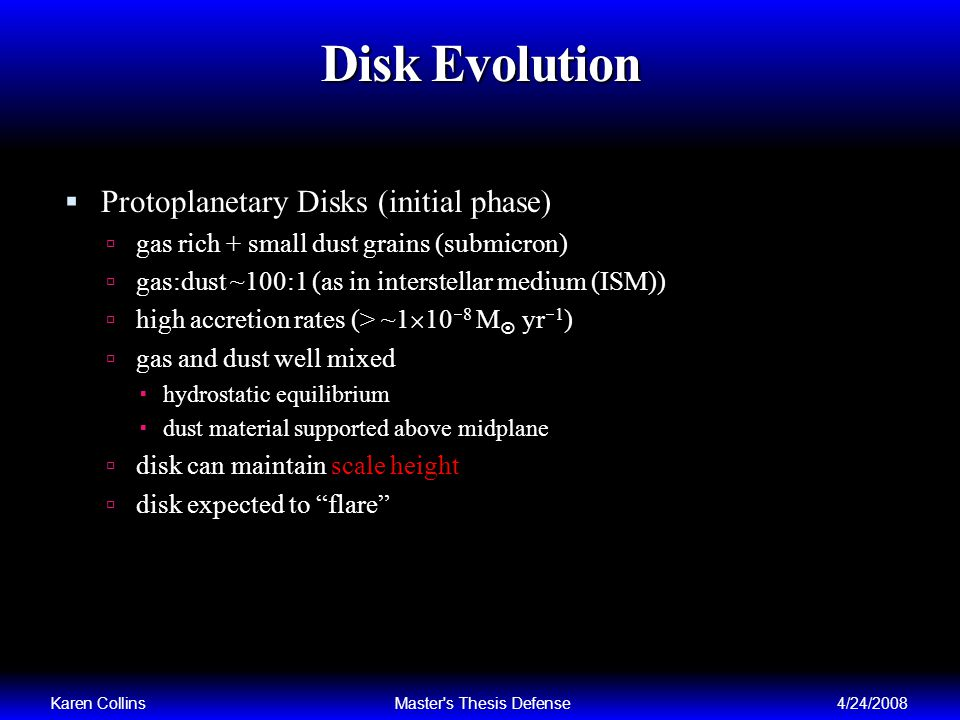 Disk Evolution Protoplanetary Disks (initial phase) gas rich + small dust grains (submicron) gas:dust ~100:1 (as in interstellar medium (ISM)) high accretion rates (> ~1 10 8 M yr 1 ) gas and dust well mixed hydrostatic equilibrium dust material supported above midplane disk can maintain scale height disk expected to flare Karen CollinsMaster s Thesis Defense4/24/2008