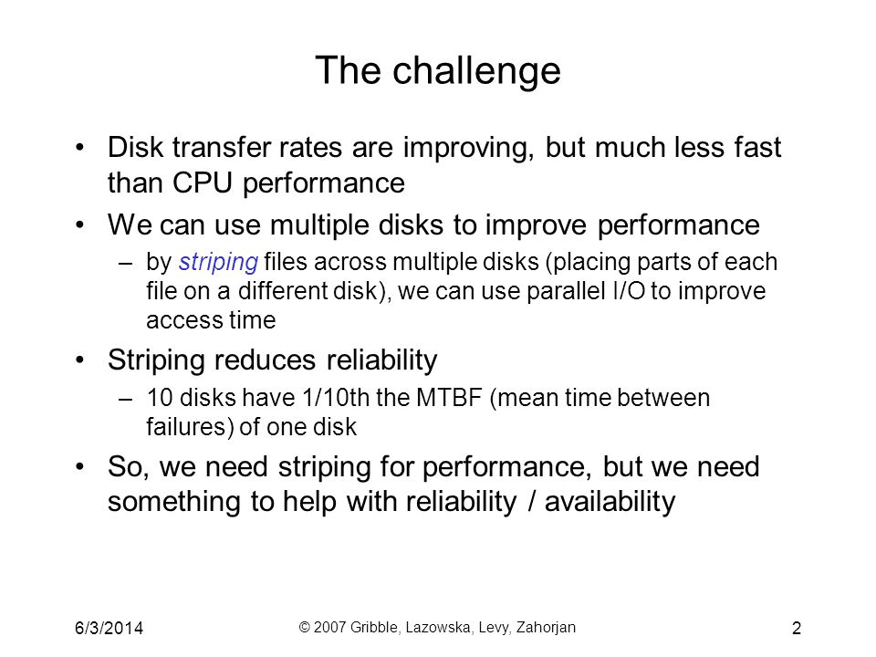 6/3/2014 © 2007 Gribble, Lazowska, Levy, Zahorjan 3 Reliability Its typically enough to be resilient to a single disk failure –In theory, the odds that another disk fails while youre replacing the first one are low To improve reliability, add redundant data to the disks –Well see how in a moment So: –Performance from striping –Reliability from redundancy (which steals back a bit of the performance gain)
