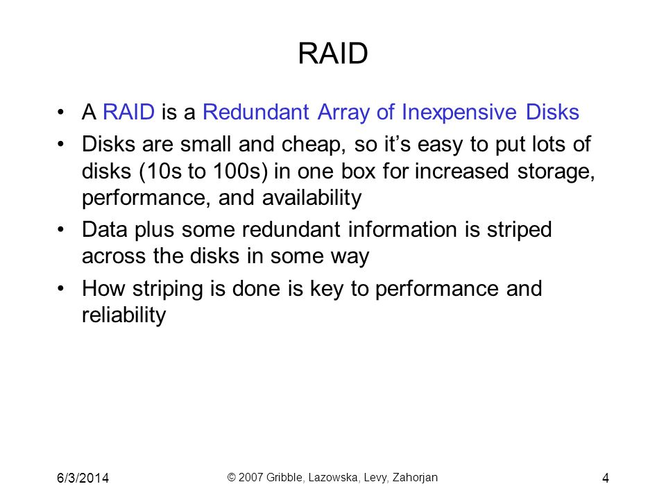 6/3/2014 © 2007 Gribble, Lazowska, Levy, Zahorjan 5 Some RAID tradeoffs Granularity –fine-grained: stripe each file over all disks high throughput for the file limits transfer to 1 file at a time –course-grained: stripe each file over only a few disks limits throughput for 1 file allows concurrent access to multiple files Redundancy –uniformly distribute redundancy information on disks avoids load-balancing problems –concentrate redundancy information on a small number of disks partition the disks into data disks and redundancy disks