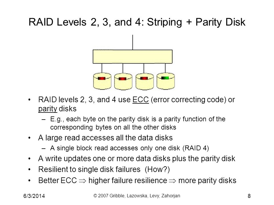 6/3/2014 © 2007 Gribble, Lazowska, Levy, Zahorjan 8 RAID Levels 2, 3, and 4: Striping + Parity Disk RAID levels 2, 3, and 4 use ECC (error correcting