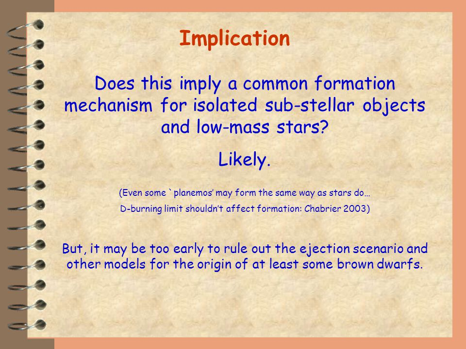 Implication Does this imply a common formation mechanism for isolated sub-stellar objects and low-mass stars.