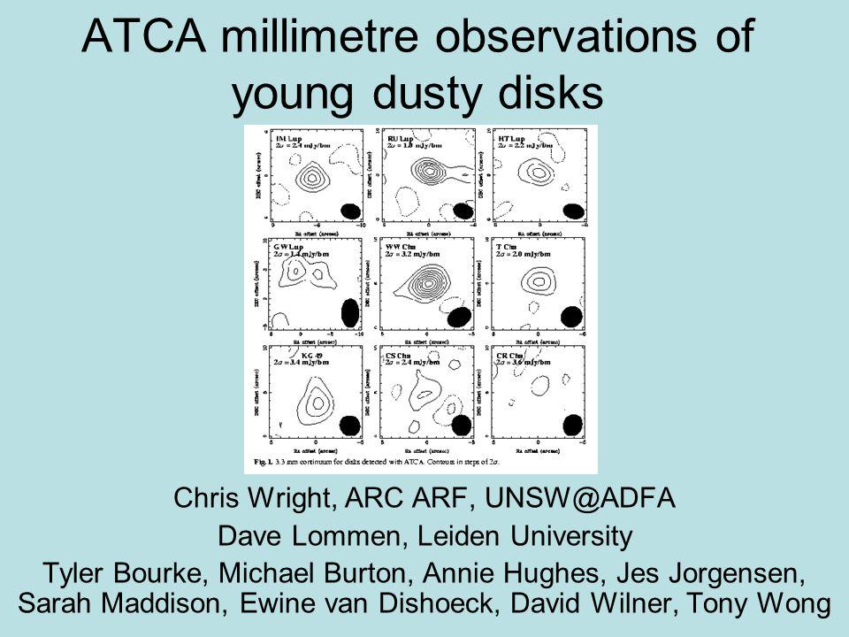 ATCA millimetre observations of young dusty disks Chris Wright, ARC ARF, UNSW@ADFA Dave Lommen, Leiden University Tyler Bourke, Michael Burton, Annie Hughes, Jes Jorgensen, Sarah Maddison, Ewine van Dishoeck, David Wilner, Tony Wong