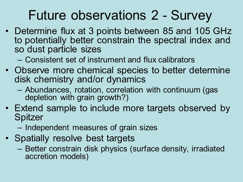 Future observations 2 - Survey Determine flux at 3 points between 85 and 105 GHz to potentially better constrain the spectral index and so dust particle sizes –Consistent set of instrument and flux calibrators Observe more chemical species to better determine disk chemistry and/or dynamics –Abundances, rotation, correlation with continuum (gas depletion with grain growth ) Extend sample to include more targets observed by Spitzer –Independent measures of grain sizes Spatially resolve best targets –Better constrain disk physics (surface density, irradiated accretion models)