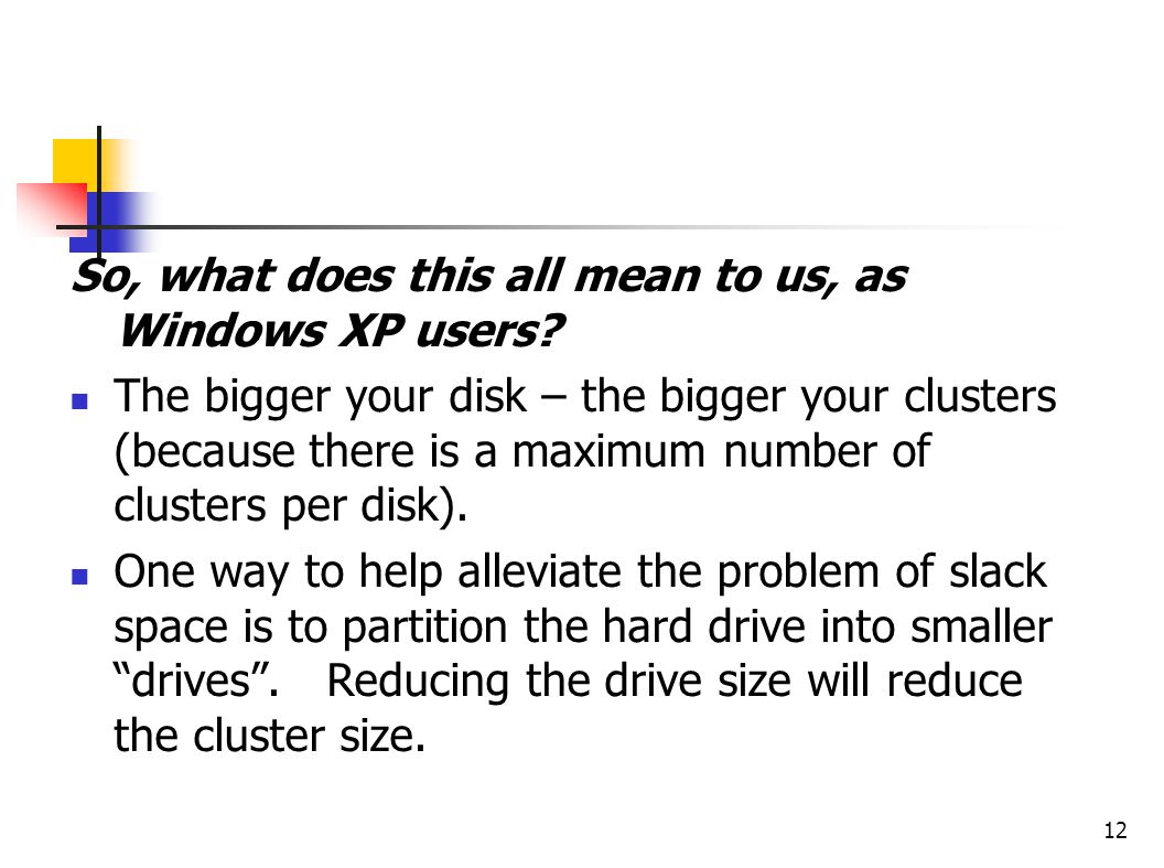 12 So, what does this all mean to us, as Windows XP users? The bigger your disk – the bigger your clusters (because there is a maximum number of clust