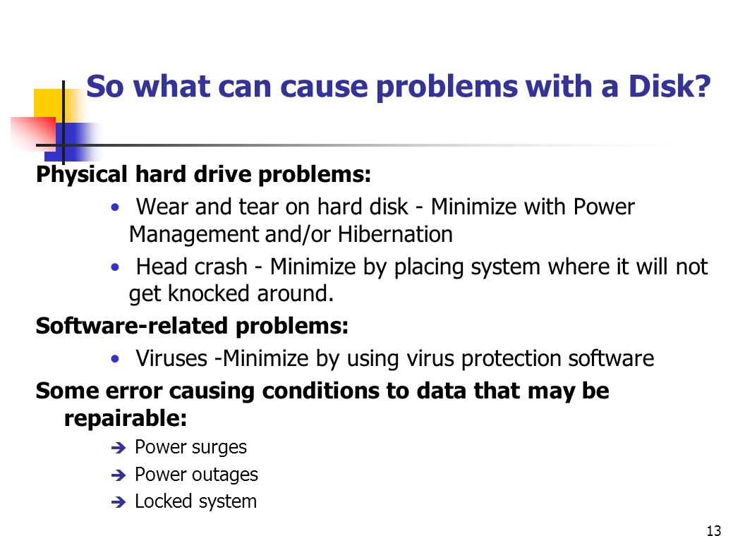 13 So what can cause problems with a Disk? Physical hard drive problems: Wear and tear on hard disk - Minimize with Power Management and/or Hibernatio