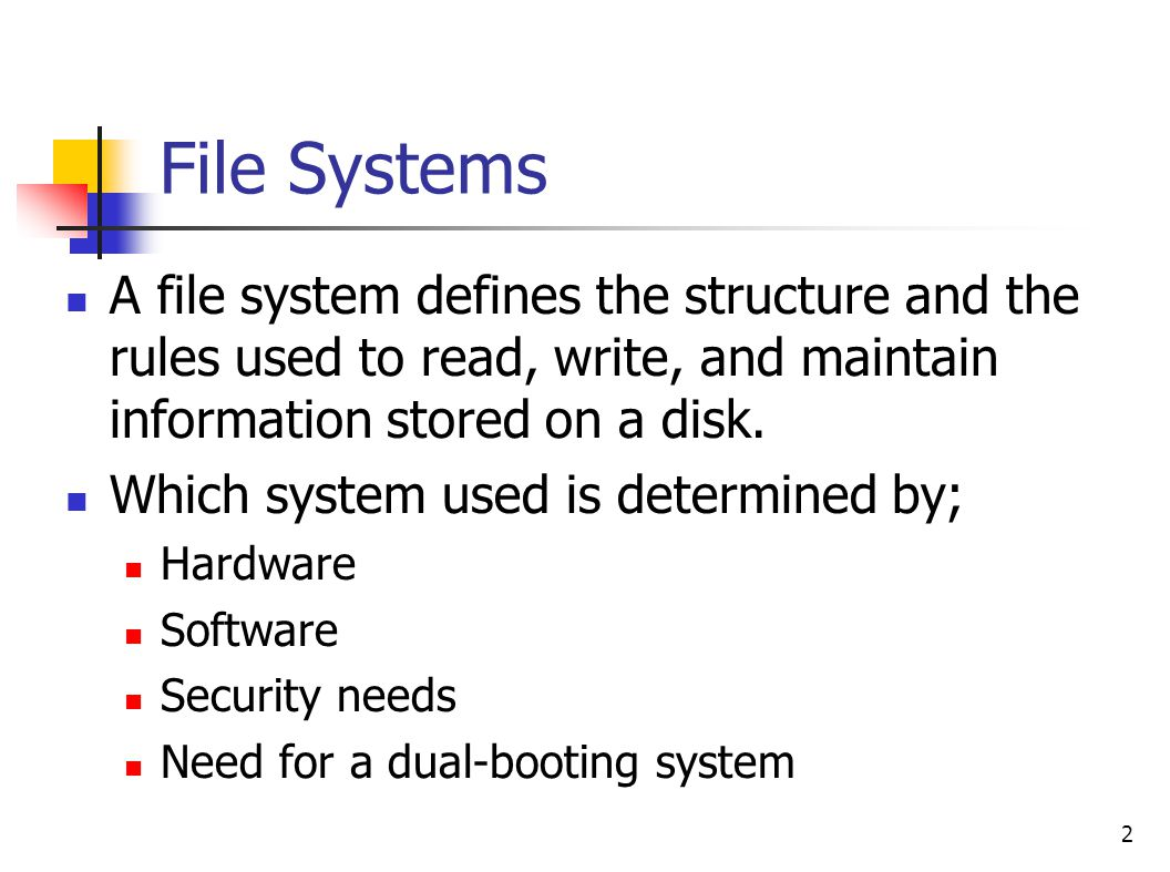 2 File Systems A file system defines the structure and the rules used to read, write, and maintain information stored on a disk.