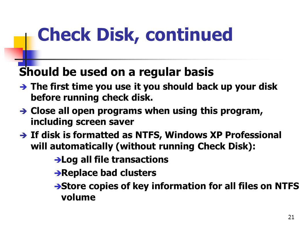 21 Check Disk, continued Should be used on a regular basis è The first time you use it you should back up your disk before running check disk. è Close
