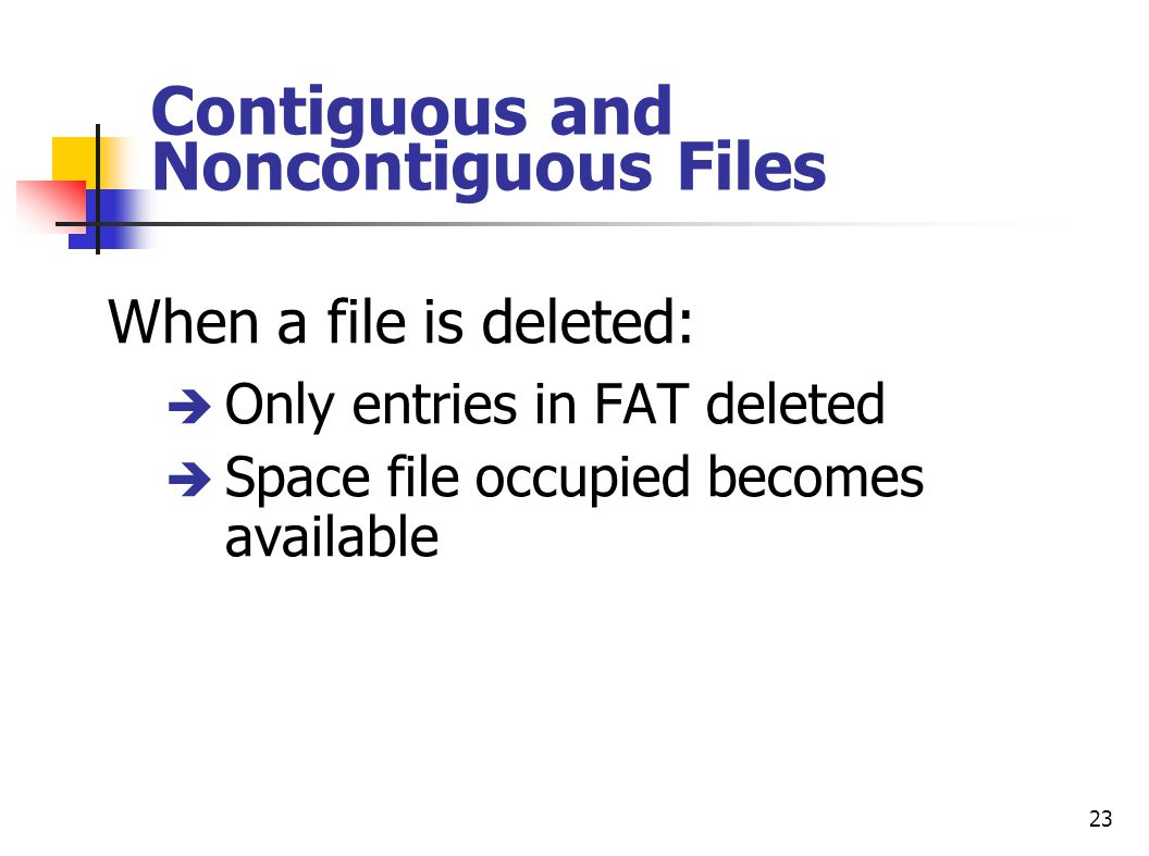 23 Contiguous and Noncontiguous Files When a file is deleted: è Only entries in FAT deleted è Space file occupied becomes available