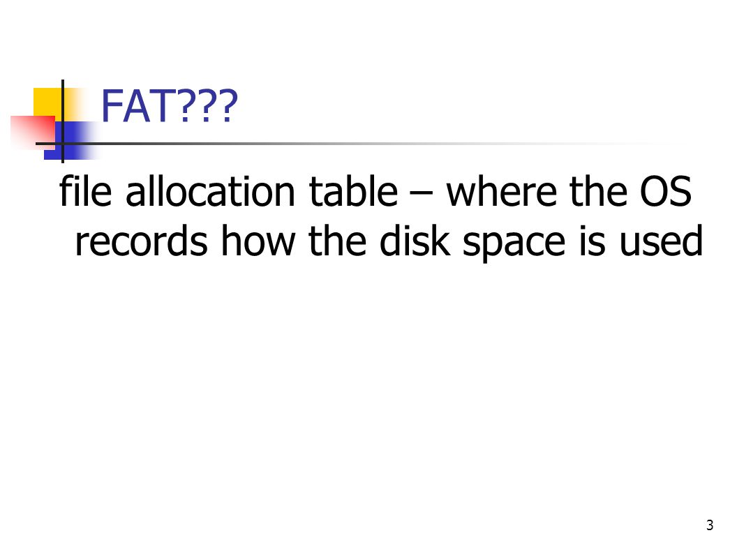 3 FAT??? file allocation table – where the OS records how the disk space is used