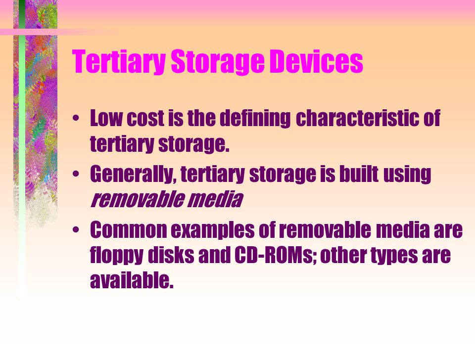 Tertiary Storage Devices Low cost is the defining characteristic of tertiary storage. Generally, tertiary storage is built using removable media Commo