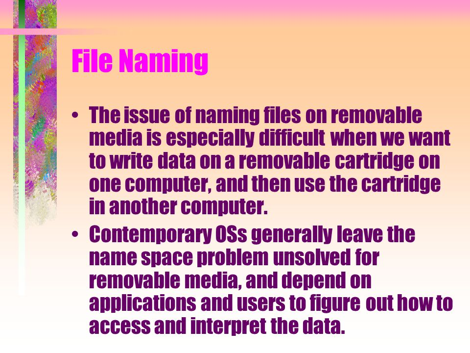 File Naming The issue of naming files on removable media is especially difficult when we want to write data on a removable cartridge on one computer,