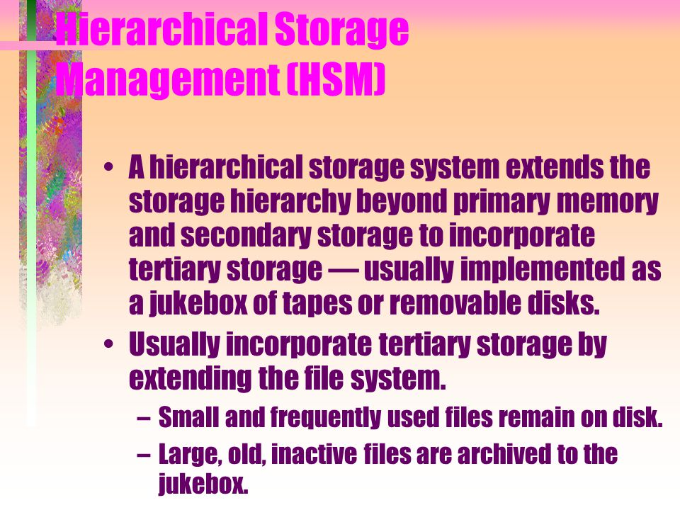 Hierarchical Storage Management (HSM) A hierarchical storage system extends the storage hierarchy beyond primary memory and secondary storage to incor