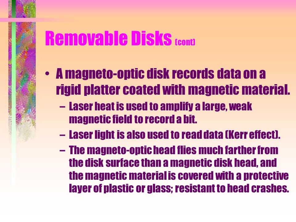 Removable Disks (cont) A magneto-optic disk records data on a rigid platter coated with magnetic material. –Laser heat is used to amplify a large, wea