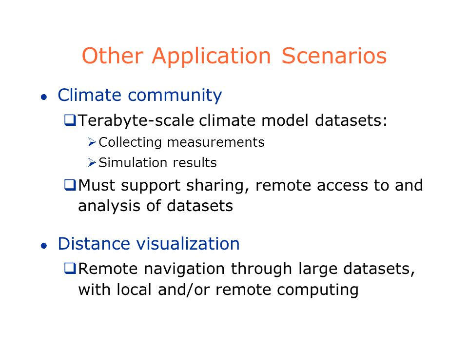 Other Application Scenarios l Climate community Terabyte-scale climate model datasets: Collecting measurements Simulation results Must support sharing, remote access to and analysis of datasets l Distance visualization Remote navigation through large datasets, with local and/or remote computing