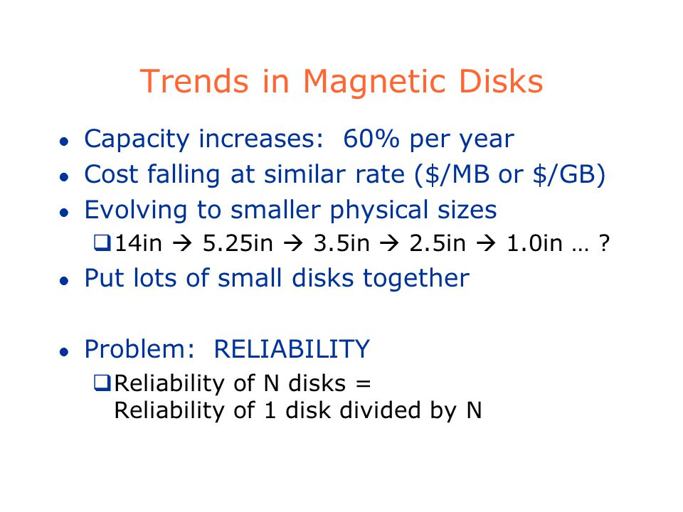 Trends in Magnetic Disks l Capacity increases: 60% per year l Cost falling at similar rate ($/MB or $/GB) l Evolving to smaller physical sizes 14in 5.25in 3.5in 2.5in 1.0in … .