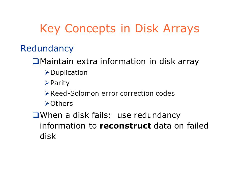 Key Concepts in Disk Arrays Redundancy Maintain extra information in disk array Duplication Parity Reed-Solomon error correction codes Others When a disk fails: use redundancy information to reconstruct data on failed disk