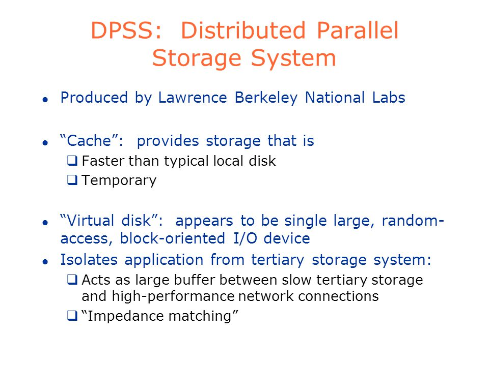 DPSS: Distributed Parallel Storage System l Produced by Lawrence Berkeley National Labs l Cache: provides storage that is Faster than typical local disk Temporary l Virtual disk: appears to be single large, random- access, block-oriented I/O device l Isolates application from tertiary storage system: Acts as large buffer between slow tertiary storage and high-performance network connections Impedance matching