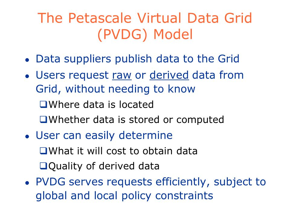 The Petascale Virtual Data Grid (PVDG) Model l Data suppliers publish data to the Grid l Users request raw or derived data from Grid, without needing to know Where data is located Whether data is stored or computed l User can easily determine What it will cost to obtain data Quality of derived data l PVDG serves requests efficiently, subject to global and local policy constraints