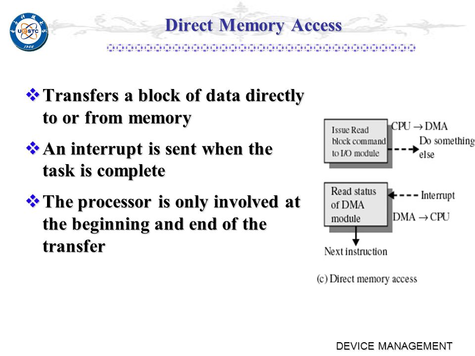 DEVICE MANAGEMENT Interrupt-Driven I/O Processor is interrupted when I/O module ready to exchange data Processor is interrupted when I/O module ready to exchange data Processor is free to do other work Processor is free to do other work No needless waiting No needless waiting Consumes a lot of processor time because every word read or written passes through the processor Consumes a lot of processor time because every word read or written passes through the processor