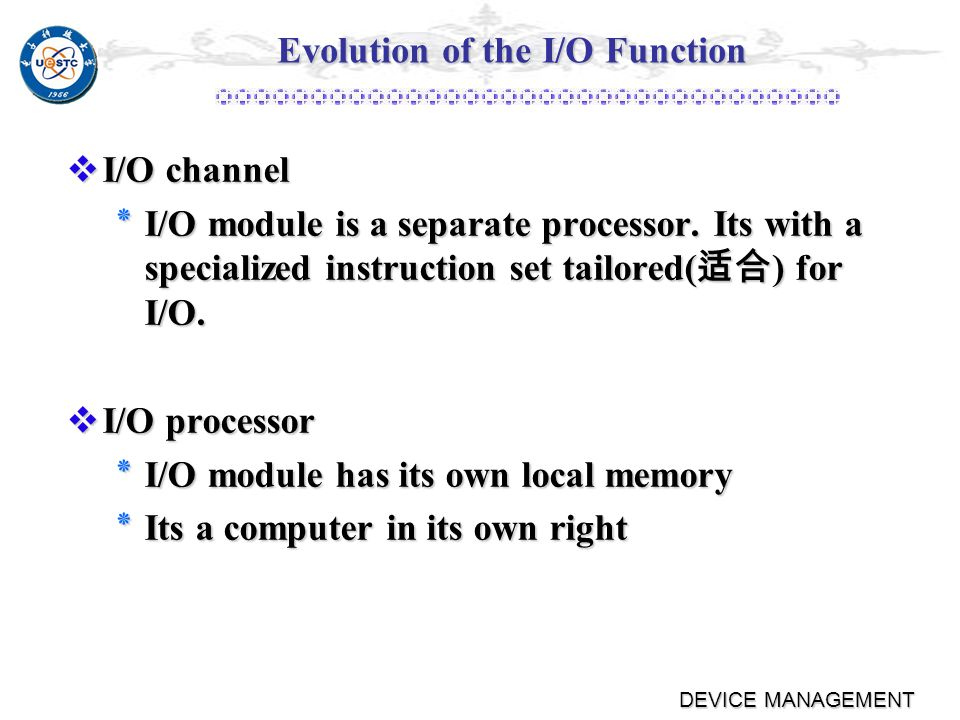 DEVICE MANAGEMENT Evolution of the I/O Function Controller or I/O module with interrupts Controller or I/O module with interrupts ٭Processor does not spend time waiting for an I/O operation to be performed Direct Memory Access Direct Memory Access ٭Blocks of data are moved into memory without involving the processor ٭Processor involved at beginning and end only