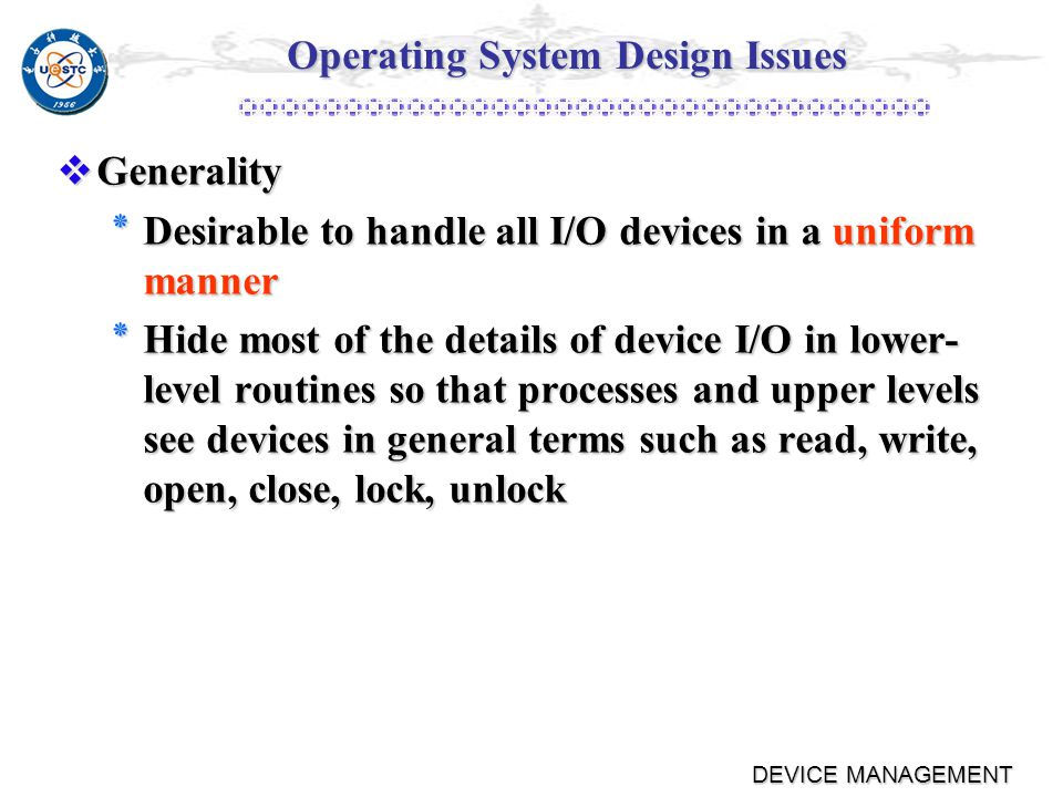 4.3 Operating System Design Issues Efficiency Efficiency ٭Most I/O devices extremely slow compared to main memory ٭Use of multiprogramming allows for some processes to be waiting on I/O while another process executes ٭I/O cannot keep up with processor speed ٭Swapping is used to bring in additional ready processes which is an I/O operation ٭Thus, a major effort in I/O design has been schemes for improving the efficiency of I/O.