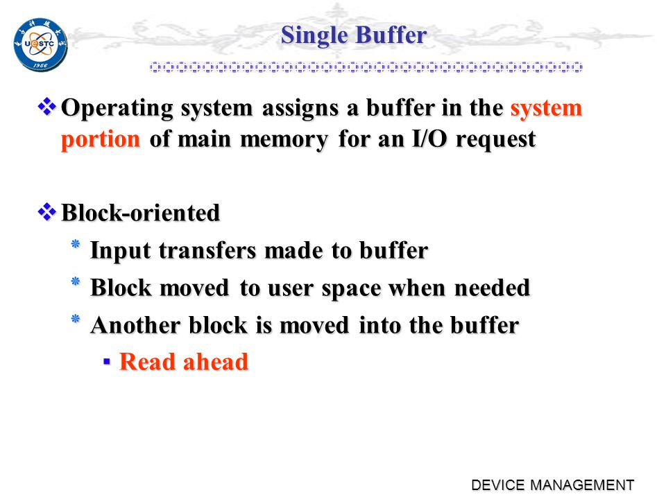 DEVICE MANAGEMENT I/O Buffering Block-oriented Block-oriented ٭Information is stored in fixed sized blocks ٭Transfers are made a block at a time ٭Used for disks and tapes Stream-oriented Stream-oriented ٭Transfer information as a stream of bytes ٭Used for terminals, printers, communication ports, mouse, and most other devices that are not secondary storage