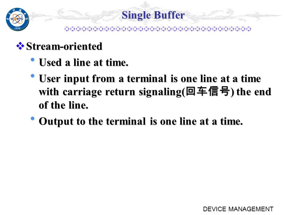 Single Buffer Block-oriented Block-oriented ٭User process can process one block of data while next block is read in ٭Swapping can occur since input is taking place in system memory, not user memory ٭Operating system keeps track of assignment of system buffers to user processes
