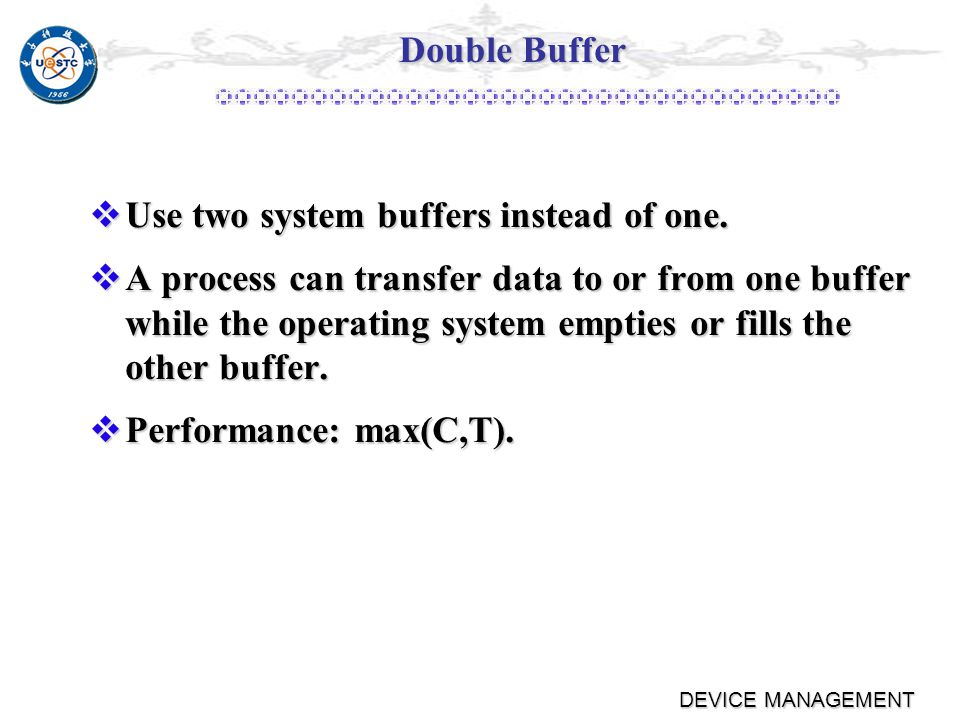 DEVICE MANAGEMENT Single Buffer Performance comparison with no buffering Performance comparison with no buffering ٭T: the time to input a block ٭C: the time to computation ٭M: the time to move data ٭Max [C,T]+M and T+C