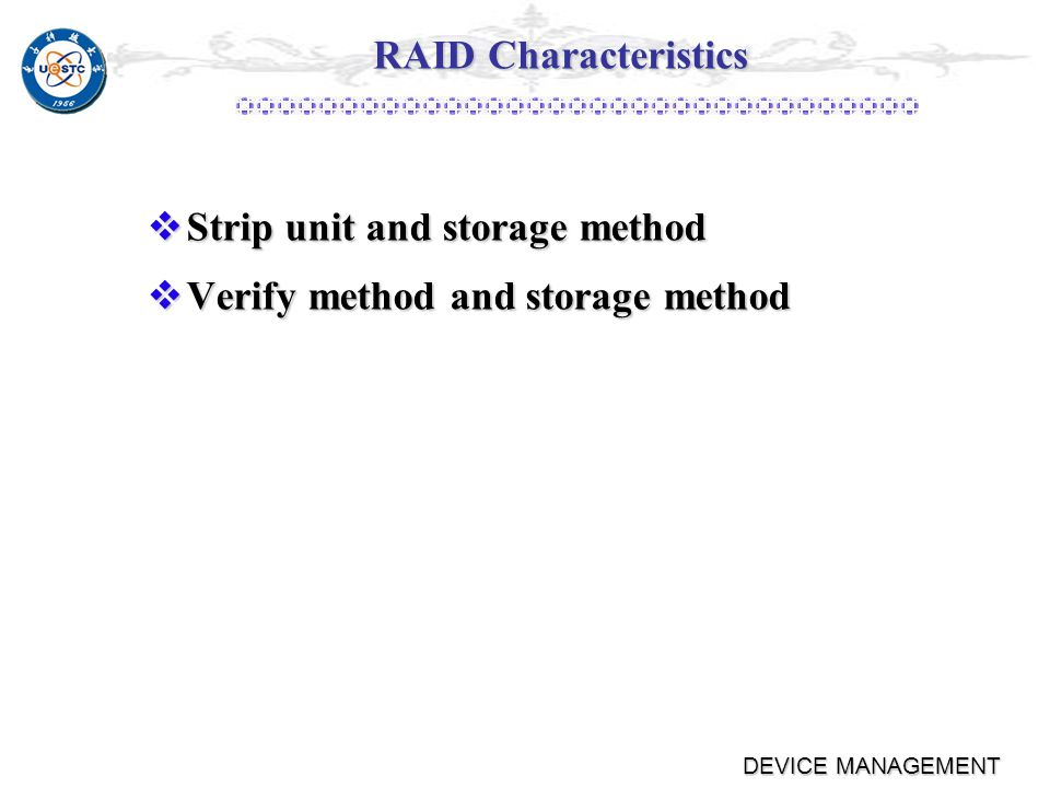 DEVICE MANAGEMENT Verify Methods Mirror storage Mirror storage Hamming code(distance =n) Hamming code(distance =n) Parity verify (distance =2) Parity verify (distance =2) ٭X4(i) X3(i)+X2(i)+X1(i)+X0(i) ٭X1(i) X4(i)+X3(i)+X2(i)+X0(i) ٭Distribute or centralize storage