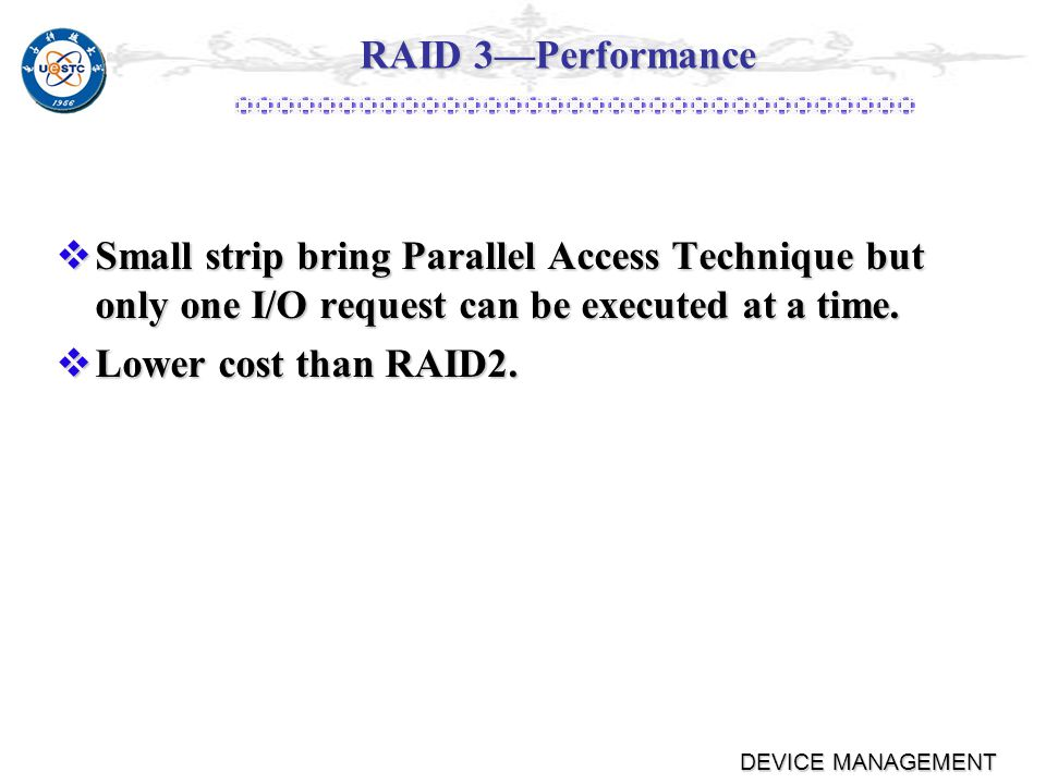 DEVICE MANAGEMENT RAID 3 (Bit-Interleaved Parity) Same as RAID2 but use parity verify,so it only need a single redundant disk Same as RAID2 but use parity verify,so it only need a single redundant disk