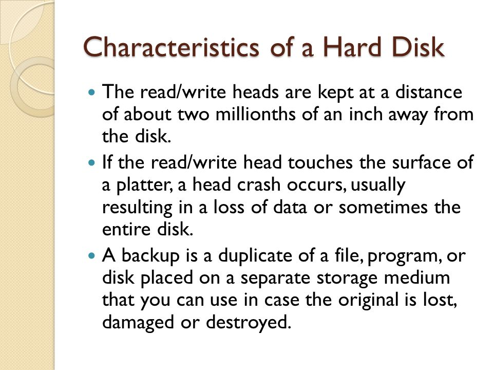 Characteristics of a Hard Disk The read/write heads are kept at a distance of about two millionths of an inch away from the disk. If the read/write he