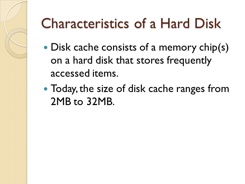 Disk cache consists of a memory chip(s) on a hard disk that stores frequently accessed items. Today, the size of disk cache ranges from 2MB to 32MB.