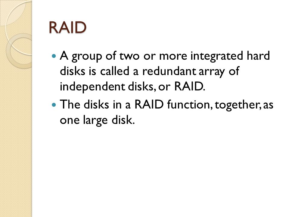 RAID A group of two or more integrated hard disks is called a redundant array of independent disks, or RAID. The disks in a RAID function, together, a