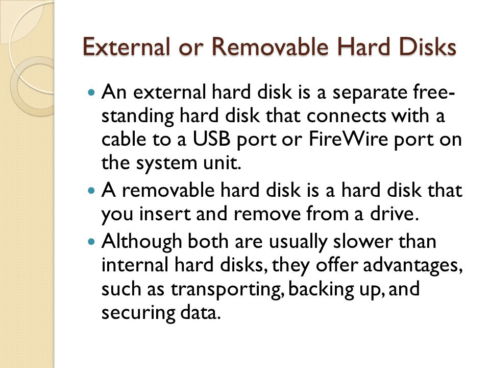 External or Removable Hard Disks An external hard disk is a separate free- standing hard disk that connects with a cable to a USB port or FireWire por