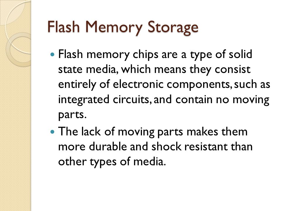 Flash Memory Storage Flash memory chips are a type of solid state media, which means they consist entirely of electronic components, such as integrate