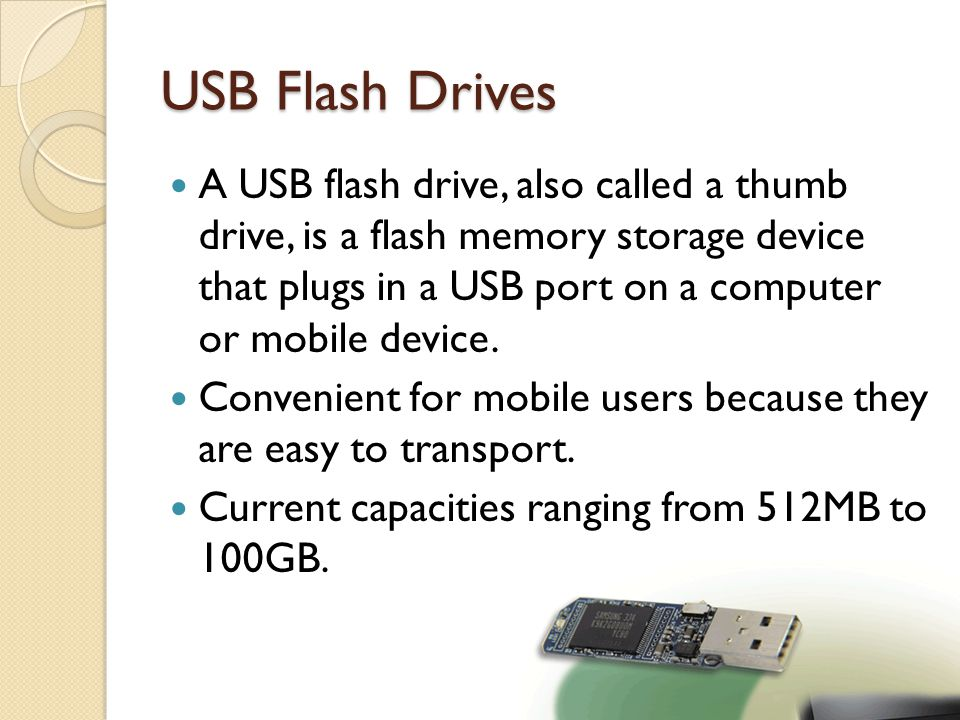 USB Flash Drives A USB flash drive, also called a thumb drive, is a flash memory storage device that plugs in a USB port on a computer or mobile devic