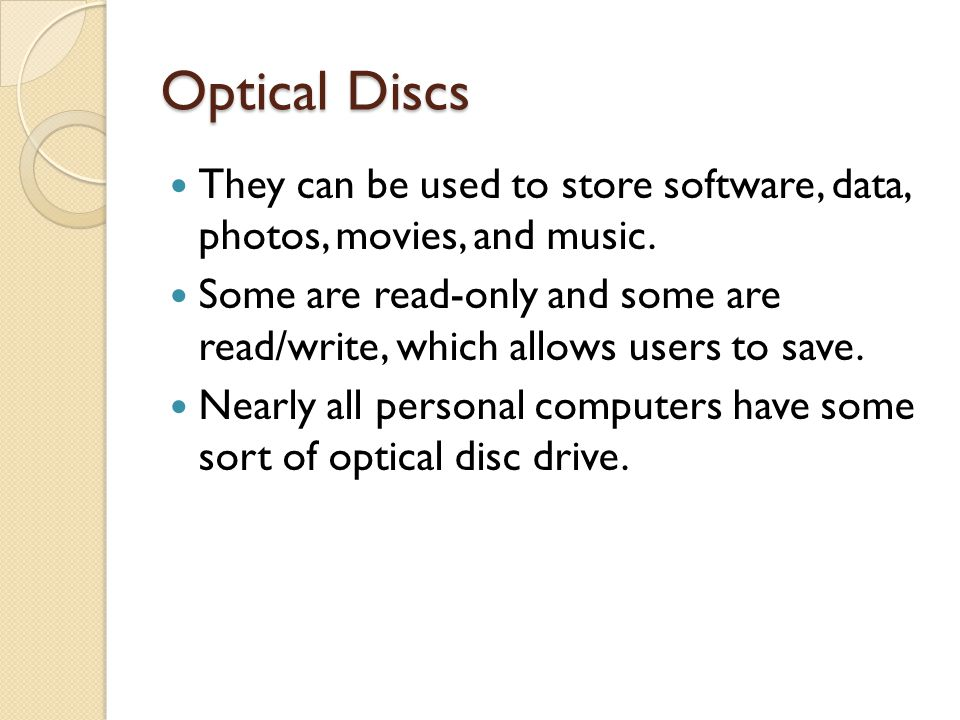 Optical Discs They can be used to store software, data, photos, movies, and music. Some are read-only and some are read/write, which allows users to s