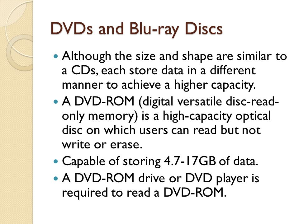 DVDs and Blu-ray Discs Although the size and shape are similar to a CDs, each store data in a different manner to achieve a higher capacity. A DVD-ROM
