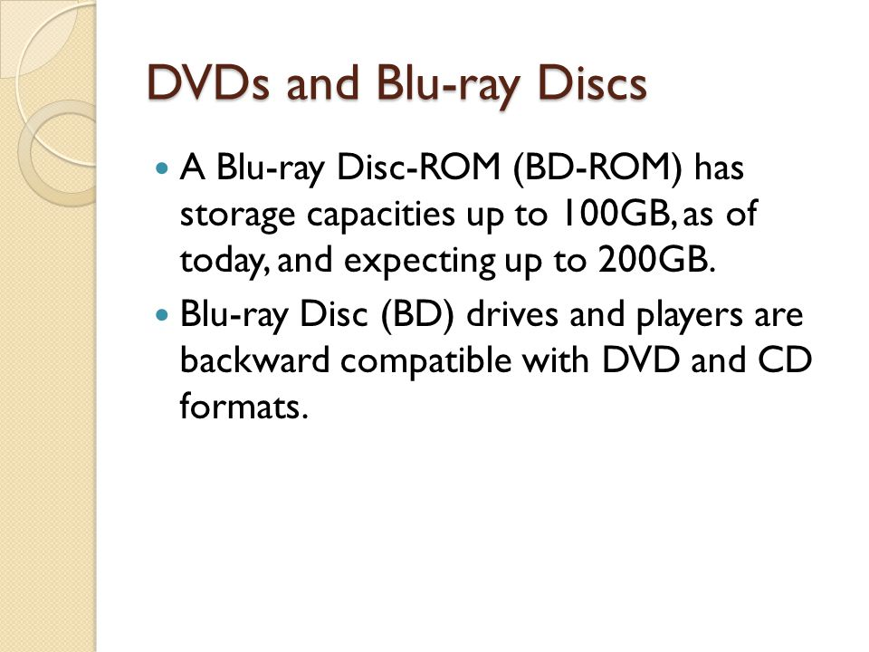 DVDs and Blu-ray Discs A Blu-ray Disc-ROM (BD-ROM) has storage capacities up to 100GB, as of today, and expecting up to 200GB. Blu-ray Disc (BD) drive
