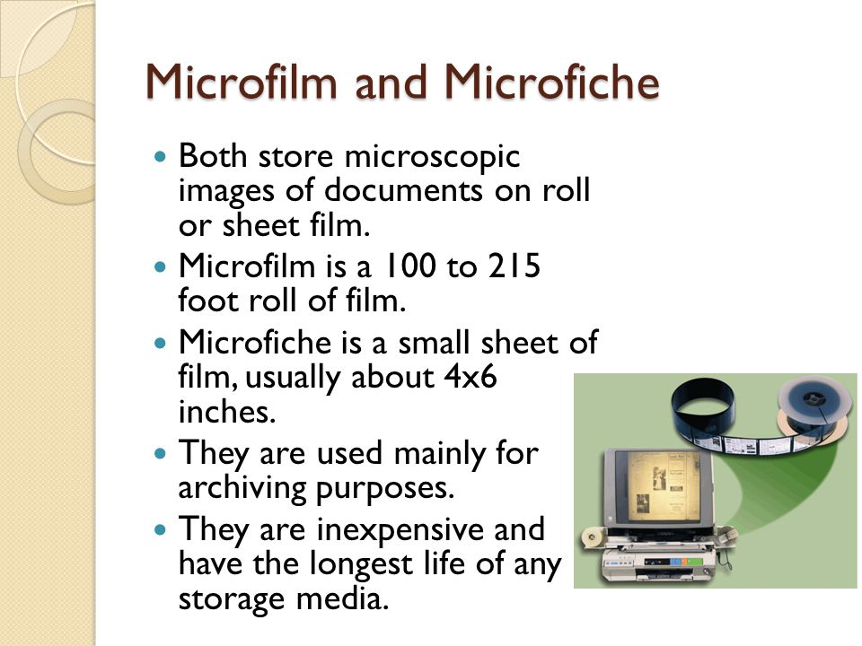 Microfilm and Microfiche Both store microscopic images of documents on roll or sheet film. Microfilm is a 100 to 215 foot roll of film. Microfiche is