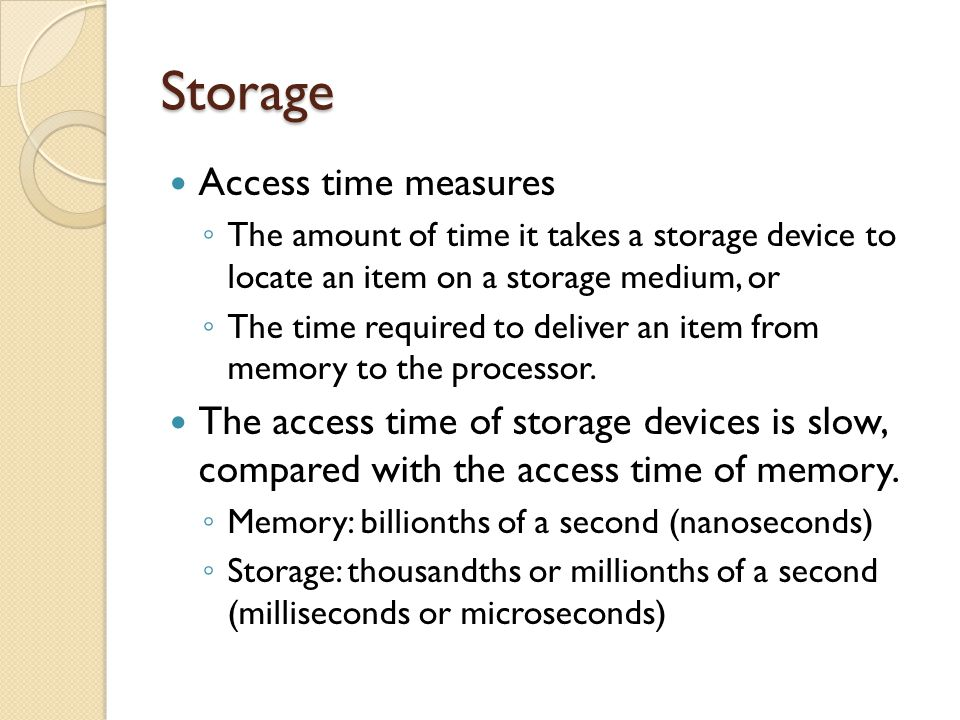 Storage Access time measures The amount of time it takes a storage device to locate an item on a storage medium, or The time required to deliver an it