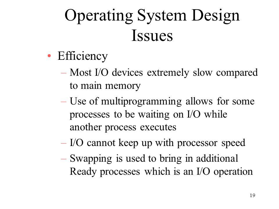 19 Operating System Design Issues Efficiency –Most I/O devices extremely slow compared to main memory –Use of multiprogramming allows for some process
