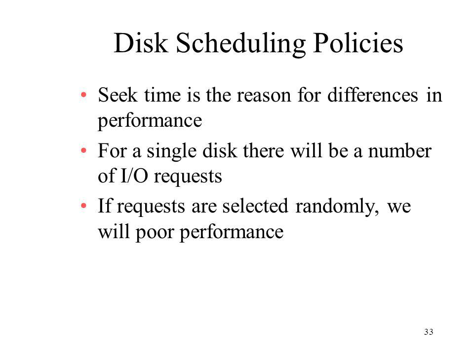 33 Disk Scheduling Policies Seek time is the reason for differences in performance For a single disk there will be a number of I/O requests If request