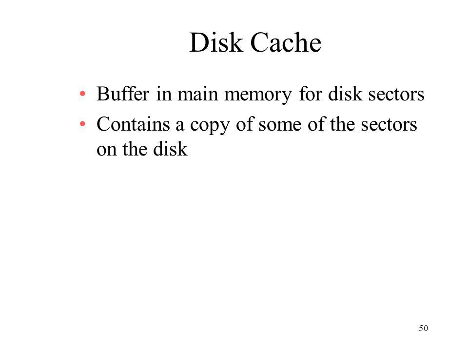 50 Disk Cache Buffer in main memory for disk sectors Contains a copy of some of the sectors on the disk