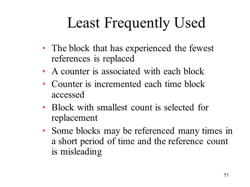 53 Least Frequently Used The block that has experienced the fewest references is replaced A counter is associated with each block Counter is increment