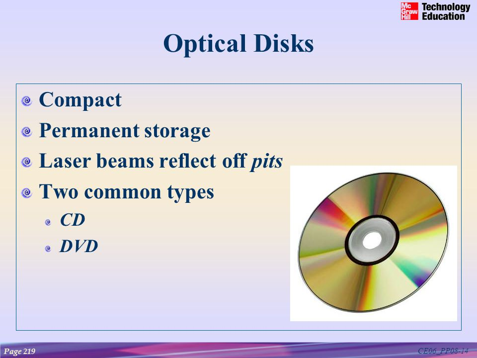CE06_PP08-14 Optical Disks Compact Permanent storage Laser beams reflect off pits Two common types CD DVD Page 219