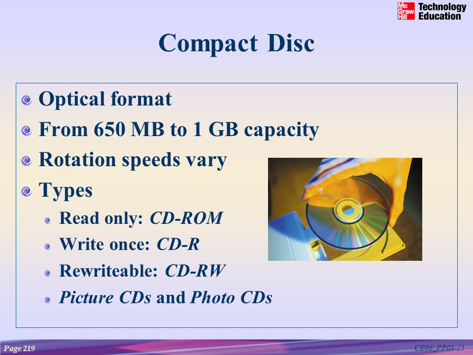 CE06_PP08-15 Compact Disc Optical format From 650 MB to 1 GB capacity Rotation speeds vary Types Read only: CD-ROM Write once: CD-R Rewriteable: CD-RW Picture CDs and Photo CDs Page 219